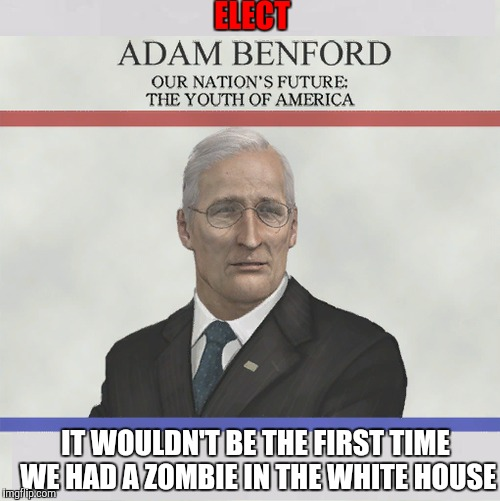 Radiation Zombie Week needs a president that can make good on his promises. Sauce in the comments. | ELECT IT WOULDN'T BE THE FIRST TIME WE HAD A ZOMBIE IN THE WHITE HOUSE | image tagged in adam benford,radiation zombie week,resident evil,zombie presidential ad,memes | made w/ Imgflip meme maker