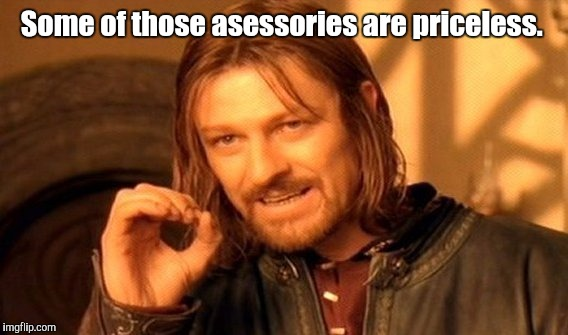 One Does Not Simply Meme | Some of those asessories are priceless. | image tagged in memes,one does not simply | made w/ Imgflip meme maker