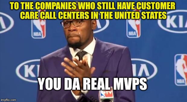 You The Real MVP Meme | TO THE COMPANIES WHO STILL HAVE CUSTOMER CARE CALL CENTERS IN THE UNITED STATES YOU DA REAL MVPS | image tagged in memes,you the real mvp | made w/ Imgflip meme maker