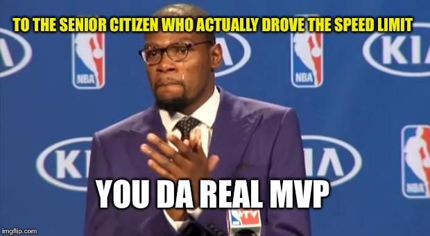 You The Real MVP Meme | TO THE SENIOR CITIZEN WHO ACTUALLY DROVE THE SPEED LIMIT YOU DA REAL MVP | image tagged in memes,you the real mvp | made w/ Imgflip meme maker