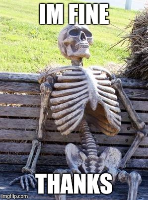 Waiting Skeleton Meme | IM FINE THANKS | image tagged in memes,waiting skeleton | made w/ Imgflip meme maker