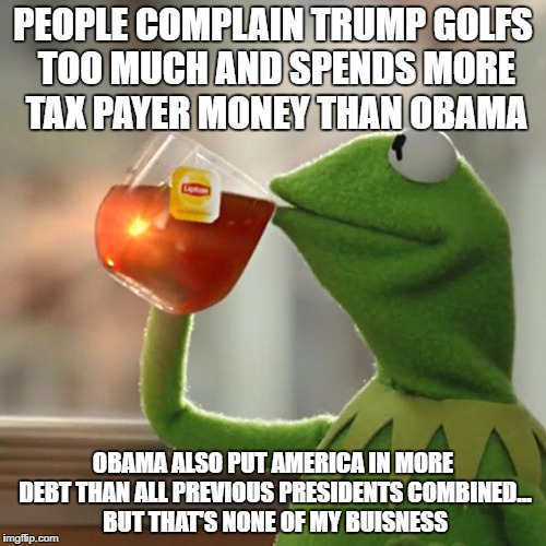 But Thats None Of My Business Meme | PEOPLE COMPLAIN TRUMP GOLFS TOO MUCH AND SPENDS MORE TAX PAYER MONEY THAN OBAMA OBAMA ALSO PUT AMERICA IN MORE DEBT THAN ALL PREVIOUS PRESID | image tagged in memes,but thats none of my business,kermit the frog | made w/ Imgflip meme maker