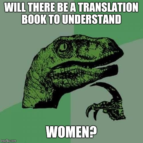 Philosoraptor Meme | WILL THERE BE A TRANSLATION BOOK TO UNDERSTAND WOMEN? | image tagged in memes,philosoraptor | made w/ Imgflip meme maker