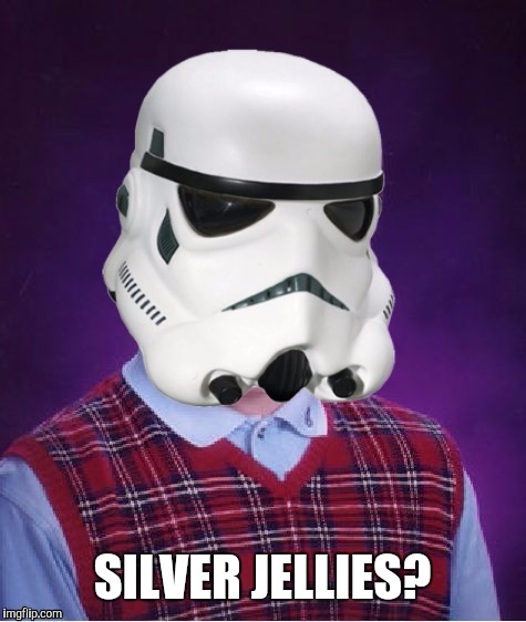 Bad Luck Stormtrooper | SILVER JELLIES? | image tagged in bad luck stormtrooper | made w/ Imgflip meme maker