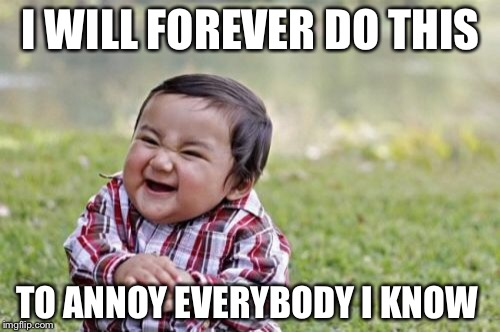Evil Toddler Meme | I WILL FOREVER DO THIS TO ANNOY EVERYBODY I KNOW | image tagged in memes,evil toddler | made w/ Imgflip meme maker
