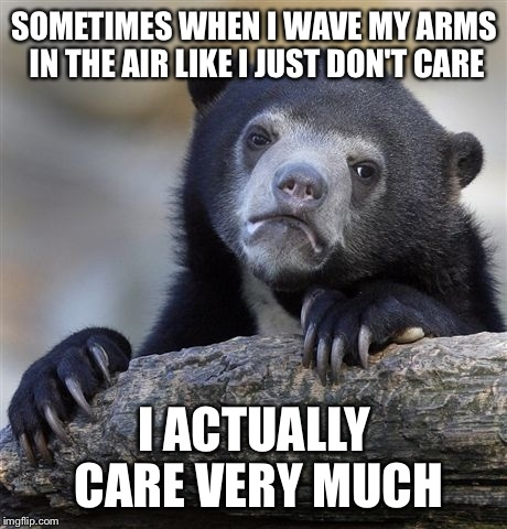 Confession Bear Meme | SOMETIMES WHEN I WAVE MY ARMS IN THE AIR LIKE I JUST DON'T CARE I ACTUALLY CARE VERY MUCH | image tagged in memes,confession bear | made w/ Imgflip meme maker