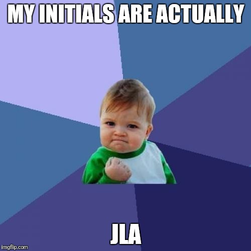 Success Kid Meme | MY INITIALS ARE ACTUALLY JLA | image tagged in memes,success kid | made w/ Imgflip meme maker