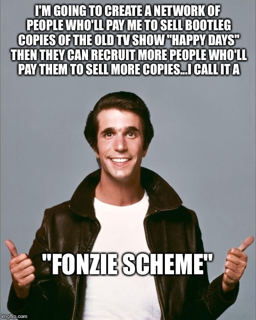 "Let's all make some monaaaaayyy!! | I'M GOING TO CREATE A NETWORK OF PEOPLE WHO'LL PAY ME TO SELL BOOTLEG COPIES OF THE OLD TV SHOW ""HAPPY DAYS"" THEN THEY CAN RECRUIT MORE PEOP 