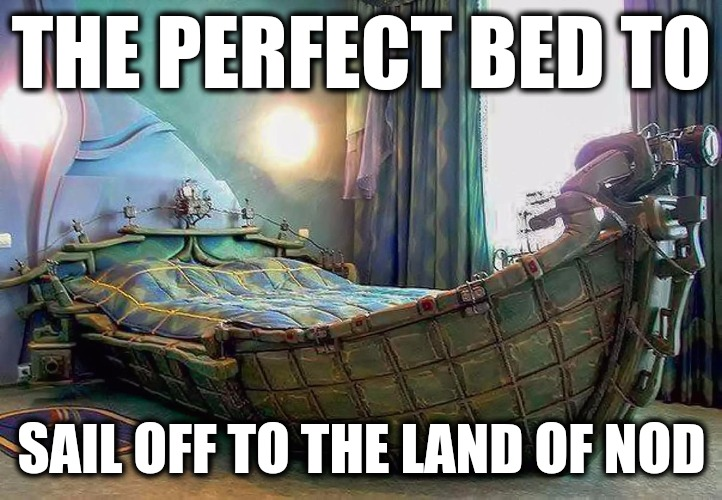 Or a good way to reach fantasy island | THE PERFECT BED TO SAIL OFF TO THE LAND OF NOD | image tagged in bed,dreams,memes | made w/ Imgflip meme maker