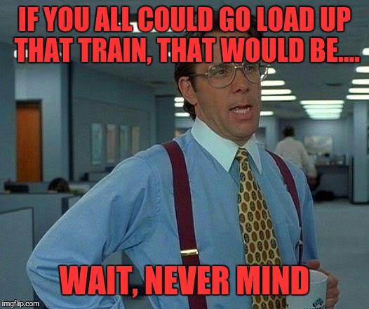That Would Be Great Meme | IF YOU ALL COULD GO LOAD UP THAT TRAIN, THAT WOULD BE.... WAIT, NEVER MIND | image tagged in memes,that would be great | made w/ Imgflip meme maker