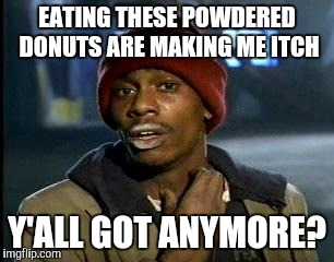 Y'all Got Any More Of That Meme | EATING THESE POWDERED DONUTS ARE MAKING ME ITCH Y'ALL GOT ANYMORE? | image tagged in memes,yall got any more of | made w/ Imgflip meme maker