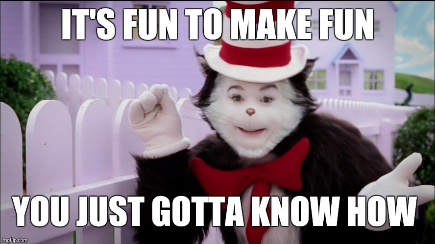 IT'S FUN TO MAKE FUN YOU JUST GOTTA KNOW HOW | image tagged in cat in the hat logic,bullying,funny cat memes,lol so funny,cat in the hat,knowledge is power | made w/ Imgflip meme maker
