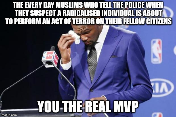 You The Real MVP 2 Meme | THE EVERY DAY MUSLIMS WHO TELL THE POLICE WHEN THEY SUSPECT A RADICALISED INDIVIDUAL IS ABOUT TO PERFORM AN ACT OF TERROR ON THEIR FELLOW CI | image tagged in memes,you the real mvp 2,AdviceAnimals | made w/ Imgflip meme maker