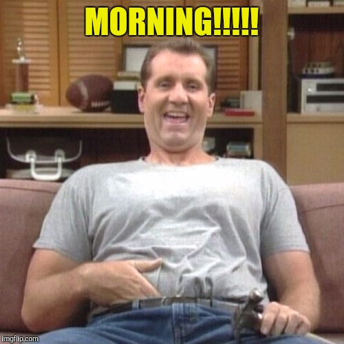Morning Bundy Style |  MORNING!!!!! | image tagged in bundy,morning | made w/ Imgflip meme maker