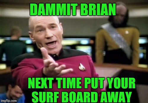 Picard Wtf Meme | DAMMIT BRIAN NEXT TIME PUT YOUR SURF BOARD AWAY | image tagged in memes,picard wtf | made w/ Imgflip meme maker