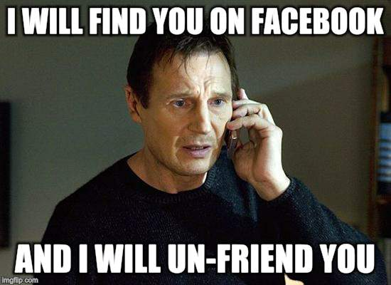 I Will Find You And I Will Kill You | I WILL FIND YOU ON FACEBOOK AND I WILL UN-FRIEND YOU | image tagged in i will find you and i will kill you | made w/ Imgflip meme maker