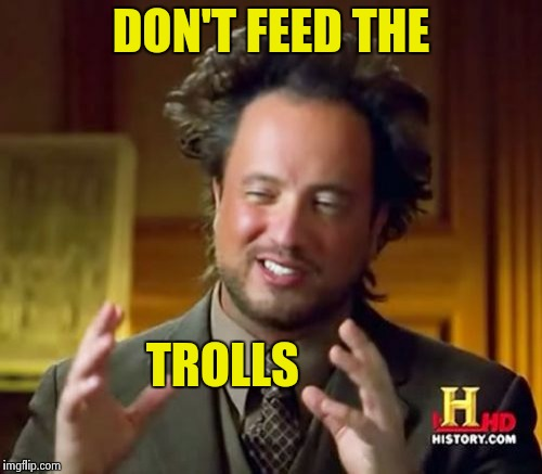 Ancient Aliens Meme | DON'T FEED THE TROLLS | image tagged in memes,ancient aliens | made w/ Imgflip meme maker
