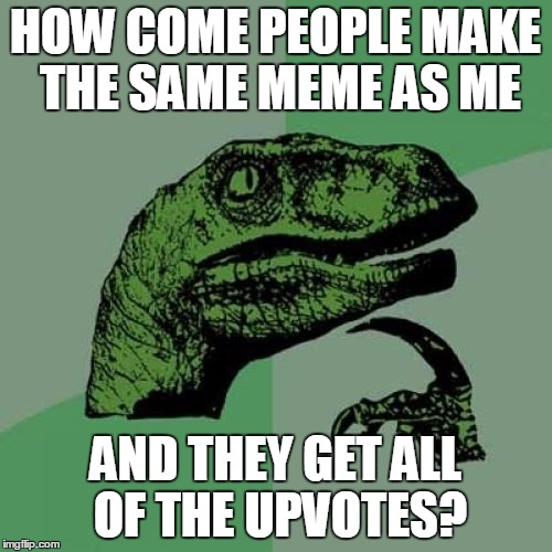 HOW COME PEOPLE MAKE THE SAME MEME AS ME AND THEY GET ALL OF THE UPVOTES? | image tagged in memes,philosoraptor | made w/ Imgflip meme maker