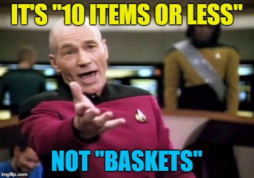 "Picard Wtf Meme | IT'S ""10 ITEMS OR LESS"" NOT ""BASKETS"" 