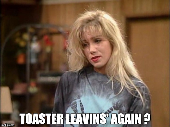 Kelly sad | TOASTER LEAVINS' AGAIN ? | image tagged in kelly sad | made w/ Imgflip meme maker