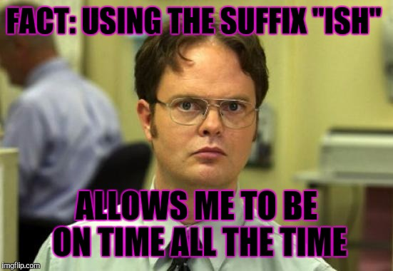 "Dwight Schrute |  FACT: USING THE SUFFIX ""ISH""; ALLOWS ME TO BE ON TIME ALL THE TIME 