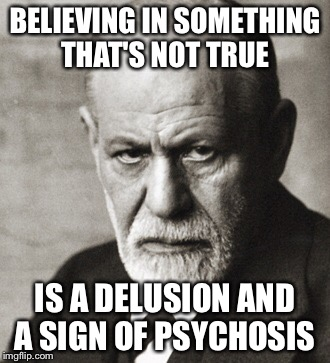 BELIEVING IN SOMETHING THAT'S NOT TRUE IS A DELUSION AND A SIGN OF PSYCHOSIS | made w/ Imgflip meme maker