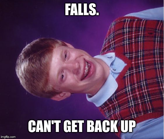 Bad Luck Brian Meme | FALLS. CAN'T GET BACK UP | image tagged in memes,bad luck brian | made w/ Imgflip meme maker