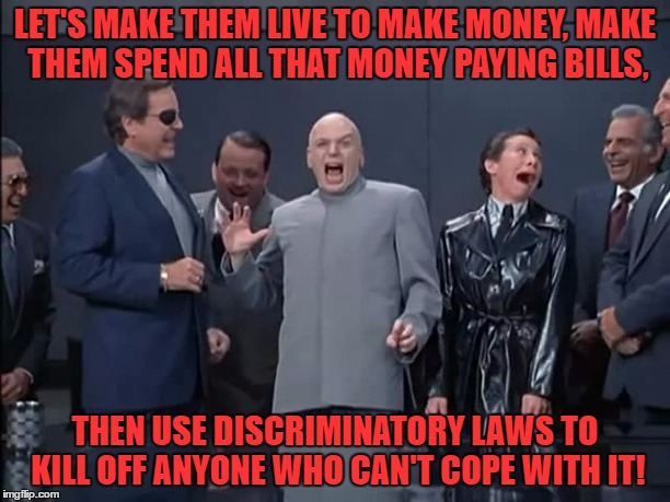 money money money | LET'S MAKE THEM LIVE TO MAKE MONEY, MAKE THEM SPEND ALL THAT MONEY PAYING BILLS, THEN USE DISCRIMINATORY LAWS TO KILL OFF ANYONE WHO CAN'T C | image tagged in memes | made w/ Imgflip meme maker