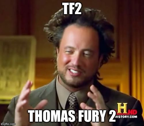 Ancient Aliens Meme | TF2 THOMAS FURY 2 | image tagged in memes,ancient aliens | made w/ Imgflip meme maker