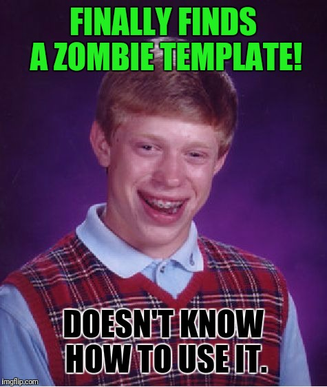 Bad Luck Brian Meme | FINALLY FINDS A ZOMBIE TEMPLATE! DOESN'T KNOW HOW TO USE IT. | image tagged in memes,bad luck brian | made w/ Imgflip meme maker