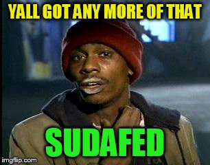Y'all Got Any More Of That Meme | YALL GOT ANY MORE OF THAT SUDAFED | image tagged in memes,yall got any more of | made w/ Imgflip meme maker