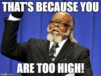 Too Damn High Meme | THAT'S BECAUSE YOU ARE TOO HIGH! | image tagged in memes,too damn high | made w/ Imgflip meme maker