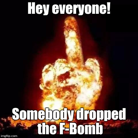 Hey everyone! Somebody dropped the F-Bomb | image tagged in fuck you | made w/ Imgflip meme maker