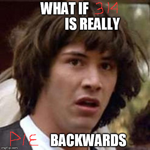 ...but it is dude! | WHAT IF                     IS REALLY BACKWARDS | image tagged in memes,conspiracy keanu,palindrome,pie,314,pie day | made w/ Imgflip meme maker