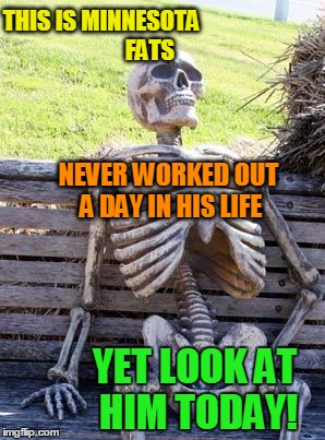 As a man who has reached a weight loss plateau of 201,  I am jealous!  lol | THIS IS MINNESOTA                     FATS NEVER WORKED OUT A DAY IN HIS LIFE YET LOOK AT HIM TODAY! | image tagged in memes,waiting skeleton | made w/ Imgflip meme maker