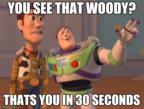 X, X Everywhere Meme | YOU SEE THAT WOODY? THATS YOU IN 30 SECONDS | image tagged in memes,x x everywhere | made w/ Imgflip meme maker