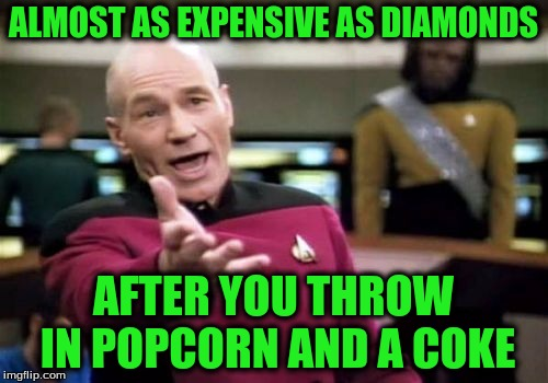 Picard Wtf Meme | ALMOST AS EXPENSIVE AS DIAMONDS AFTER YOU THROW IN POPCORN AND A COKE | image tagged in memes,picard wtf | made w/ Imgflip meme maker