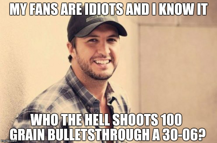 Luke Bryan  | MY FANS ARE IDIOTS AND I KNOW IT WHO THE HELL SHOOTS 100 GRAIN BULLETSTHROUGH A 30-06? | image tagged in luke bryan | made w/ Imgflip meme maker