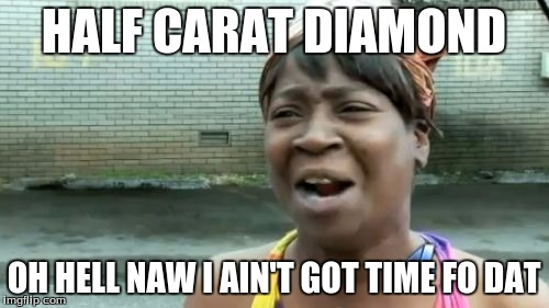Aint Nobody Got Time For That Meme | HALF CARAT DIAMOND OH HELL NAW I AIN'T GOT TIME FO DAT | image tagged in memes,aint nobody got time for that | made w/ Imgflip meme maker