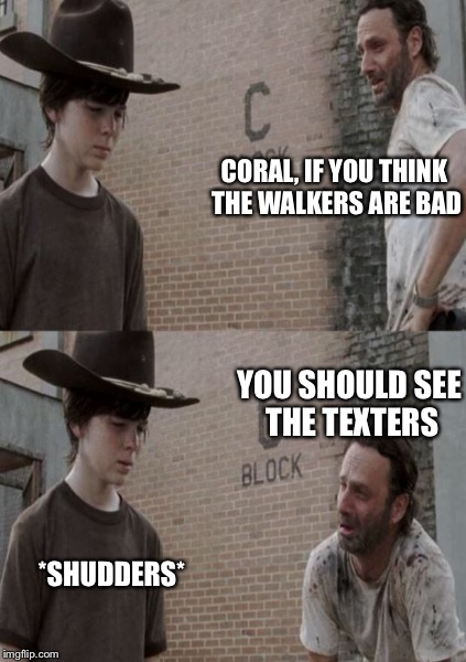CORAL, IF YOU THINK THE WALKERS ARE BAD YOU SHOULD SEE THE TEXTERS *SHUDDERS* | made w/ Imgflip meme maker