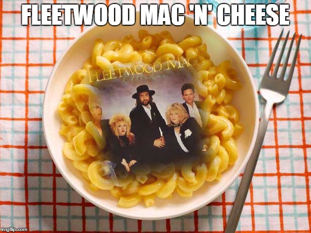 A Cheesy Fleetwood Mac Pun (A.K.A. Cheeseception) | FLEETWOOD MAC 'N' CHEESE | image tagged in fleetwood mac | made w/ Imgflip meme maker