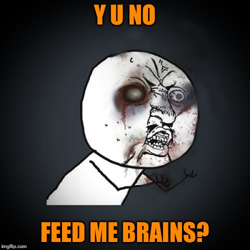 Braaaains and so forth | Y U NO FEED ME BRAINS? | image tagged in zombie y u no guy,zombie week,valerielyn,a valerielyn event,i've already been eaten by zombies | made w/ Imgflip meme maker