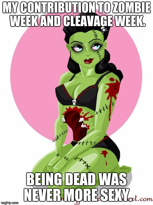 Cleavage week is already past, but i'm not too late for Zombie week!  | MY CONTRIBUTION TO ZOMBIE WEEK AND CLEAVAGE WEEK. BEING DEAD WAS NEVER MORE SEXY. | image tagged in zombie girl | made w/ Imgflip meme maker