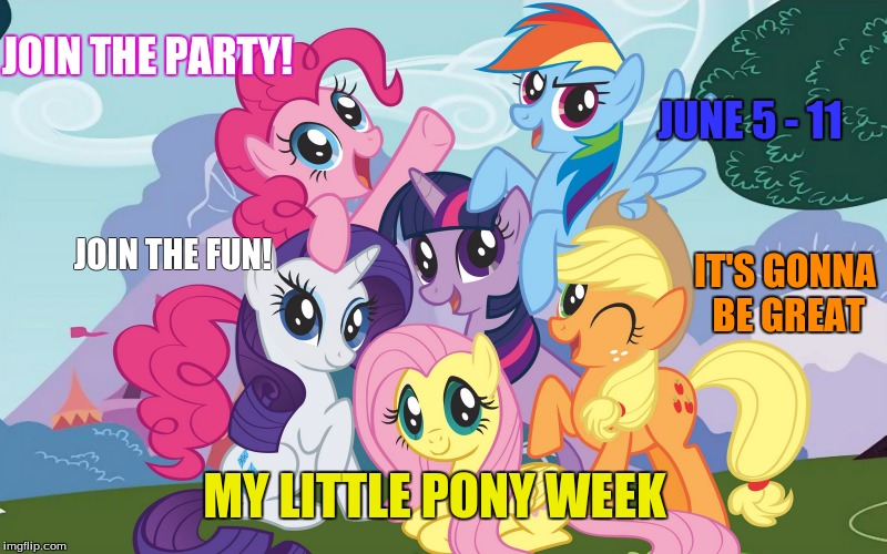 My little pony week! A Lordcaketheif/Brony_scratch Event!  | MY LITTLE PONY WEEK JUNE 5 - 11 JOIN THE FUN! IT'S GONNA BE GREAT JOIN THE PARTY! | image tagged in mlp,my little pony,brony_scratch,meme weeks,lordcakethief | made w/ Imgflip meme maker