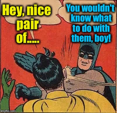 Batman Slapping Robin Meme | Hey, nice pair of..... You wouldn't know what to do with them, boy! | image tagged in memes,batman slapping robin | made w/ Imgflip meme maker