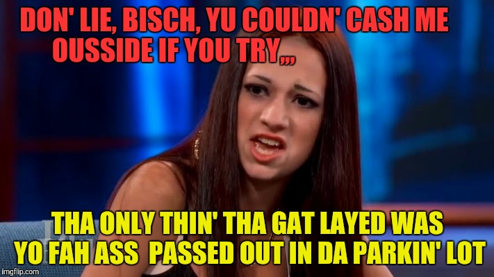 CASH ME OUSSIDE YELLING | DON' LIE, BISCH, YU COULDN' CASH ME      OUSSIDE IF YOU TRY,,, THA ONLY THIN' THA GAT LAYED WAS YO FAH ASS  PASSED OUT IN DA PARKIN' LOT | image tagged in cash me ousside yelling | made w/ Imgflip meme maker