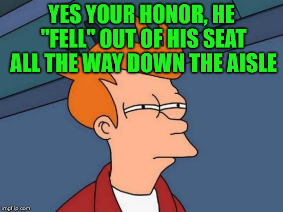 "Futurama Fry Meme | YES YOUR HONOR, HE ""FELL"" OUT OF HIS SEAT ALL THE WAY DOWN THE AISLE 