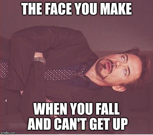 Face You Make Robert Downey Jr Meme | THE FACE YOU MAKE WHEN YOU FALL AND CAN'T GET UP | image tagged in memes,face you make robert downey jr | made w/ Imgflip meme maker