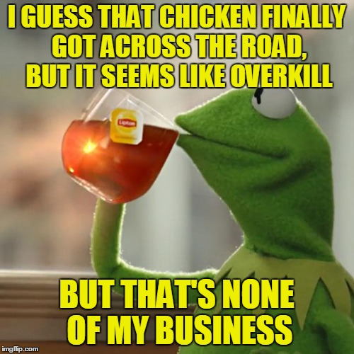 But Thats None Of My Business Meme | I GUESS THAT CHICKEN FINALLY GOT ACROSS THE ROAD, BUT IT SEEMS LIKE OVERKILL BUT THAT'S NONE OF MY BUSINESS | image tagged in memes,but thats none of my business,kermit the frog | made w/ Imgflip meme maker