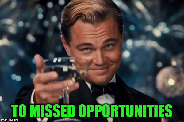 Leonardo Dicaprio Cheers Meme | TO MISSED OPPORTUNITIES | image tagged in memes,leonardo dicaprio cheers | made w/ Imgflip meme maker